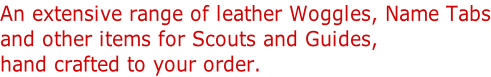 An extensive range of leather Woggles, Name Tabs and other items for Scouts and Guides,  hand crafted to your order.