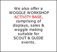 We also offer a  WOGGLE WORKSHOP ACTIVITY BASE,  comprising of  displays, sales & woggle making  suitable for   SCOUT & GUIDE  events.