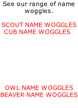 See our range of name woggles.    SCOUT NAME WOGGLES   CUB NAME WOGGLES         OWL NAME WOGGLES BEAVER NAME WOGGLES