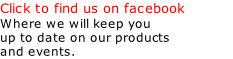 Click to find us on facebook Where we will keep you up to date on our products  and events.